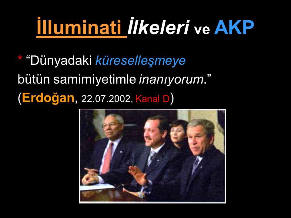 """İlluminati İlkeleri ve AKP * """"Dünyadaki küreselleşmeye bütün samimiyetimle inanıyorum."""" (Erdoğan, 22.07.2002, Kanal D )"""