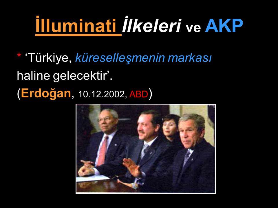 İlluminati İlkeleri ve AKP * 'Türkiye, küreselleşmenin markası haline gelecektir'. (Erdoğan, 10.12.2002, ABD )