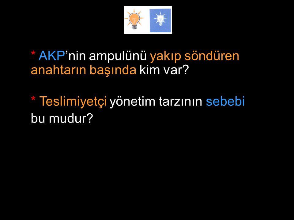 * AKP'nin ampulünü yakıp söndüren anahtarın başında kim var. * Teslimiyetçi yönetim tarzının sebebi bu mudur? * Meşruiyet kaynağını da, sarıda araması