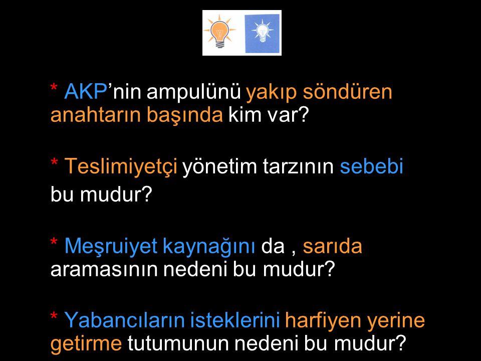 * AKP'nin ampulünü yakıp söndüren anahtarın başında kim var? * Teslimiyetçi yönetim tarzının sebebi bu mudur? * Meşruiyet kaynağını da, sarıda araması