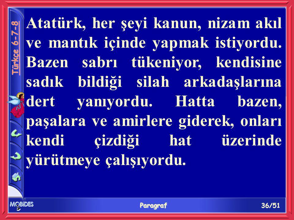 36/51 Paragraf Atatürk, her şeyi kanun, nizam akıl ve mantık içinde yapmak istiyordu. Bazen sabrı tükeniyor, kendisine sadık bildiği silah arkadaşları