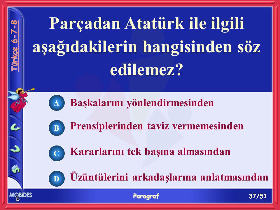 37/51 Paragraf Parçadan Atatürk ile ilgili aşağıdakilerin hangisinden söz edilemez? Başkalarını yönlendirmesinden Prensiplerinden taviz vermemesinden