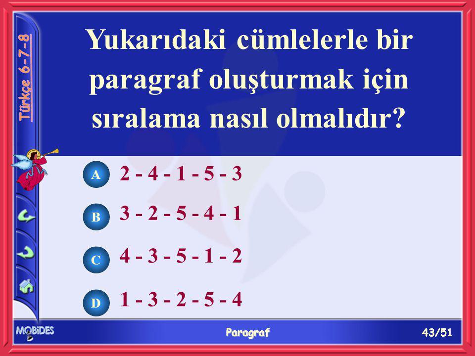 43/51 Paragraf Yukarıdaki cümlelerle bir paragraf oluşturmak için sıralama nasıl olmalıdır? 2 - 4 - 1 - 5 - 3 3 - 2 - 5 - 4 - 1 4 - 3 - 5 - 1 - 2 1 -