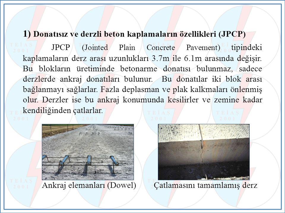 1) Donatısız ve derzli beton kaplamaların özellikleri (JPCP) JPCP (Jointed Plain Concrete Pavement) tipindeki kaplamaların derz arası uzunlukları 3.7m ile 6.1m arasında değişir.