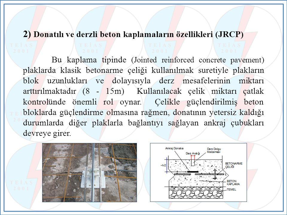 2) Donatılı ve derzli beton kaplamaların özellikleri (JRCP) Bu kaplama tipinde (Jointed reinforced concrete pavement) plaklarda klasik betonarme çeliği kullanılmak suretiyle plakların blok uzunlukları ve dolayısıyla derz mesafelerinin miktarı arttırılmaktadır (8 - 15m) Kullanılacak çelik miktarı çatlak kontrolünde önemli rol oynar.