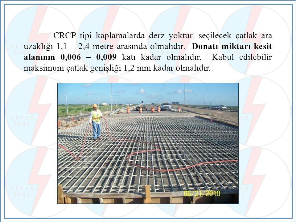 CRCP tipi kaplamalarda derz yoktur, seçilecek çatlak ara uzaklığı 1,1 – 2,4 metre arasında olmalıdır.