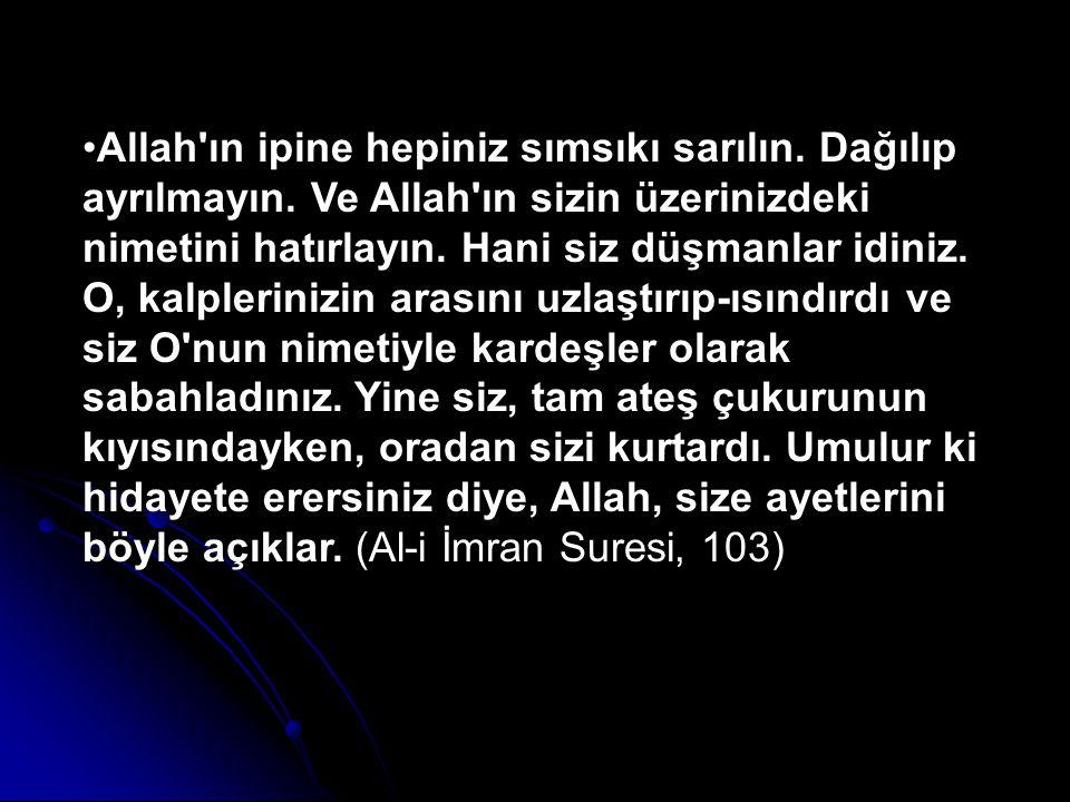 Allah'ın ipine hepiniz sımsıkı sarılın. Dağılıp ayrılmayın. Ve Allah'ın sizin üzerinizdeki nimetini hatırlayın. Hani siz düşmanlar idiniz. O, kalpleri