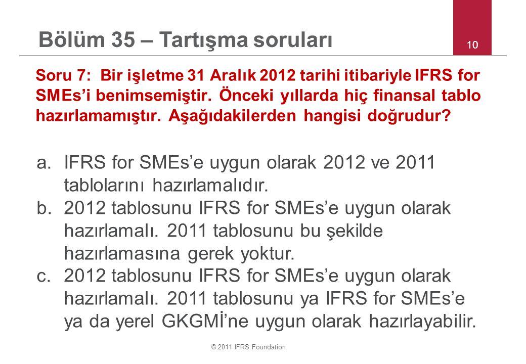 © 2011 IFRS Foundation 10 Soru 7: Bir işletme 31 Aralık 2012 tarihi itibariyle IFRS for SMEs'i benimsemiştir. Önceki yıllarda hiç finansal tablo hazır