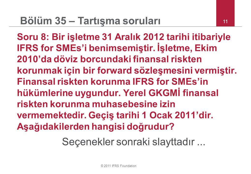 © 2011 IFRS Foundation 11 Soru 8: Bir işletme 31 Aralık 2012 tarihi itibariyle IFRS for SMEs'i benimsemiştir. İşletme, Ekim 2010'da döviz borcundaki f