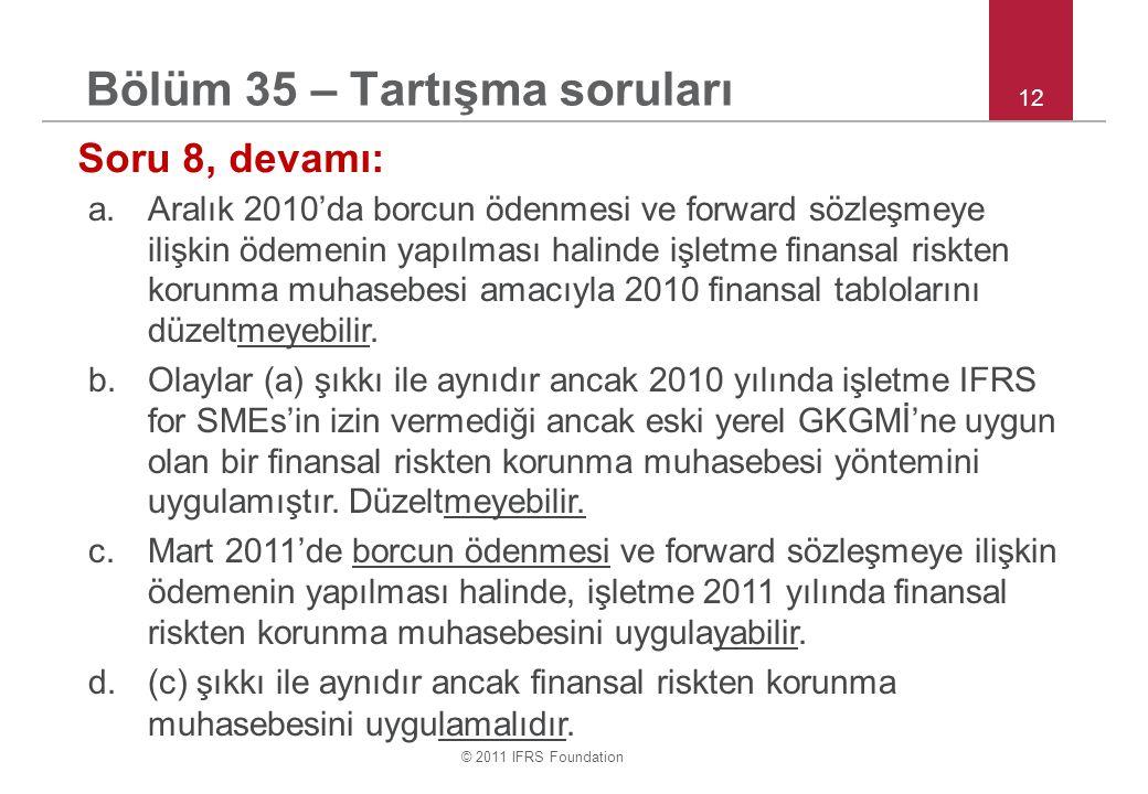 © 2011 IFRS Foundation 12 Bölüm 35 – Tartışma soruları Soru 8, devamı: a.Aralık 2010'da borcun ödenmesi ve forward sözleşmeye ilişkin ödemenin yapılma