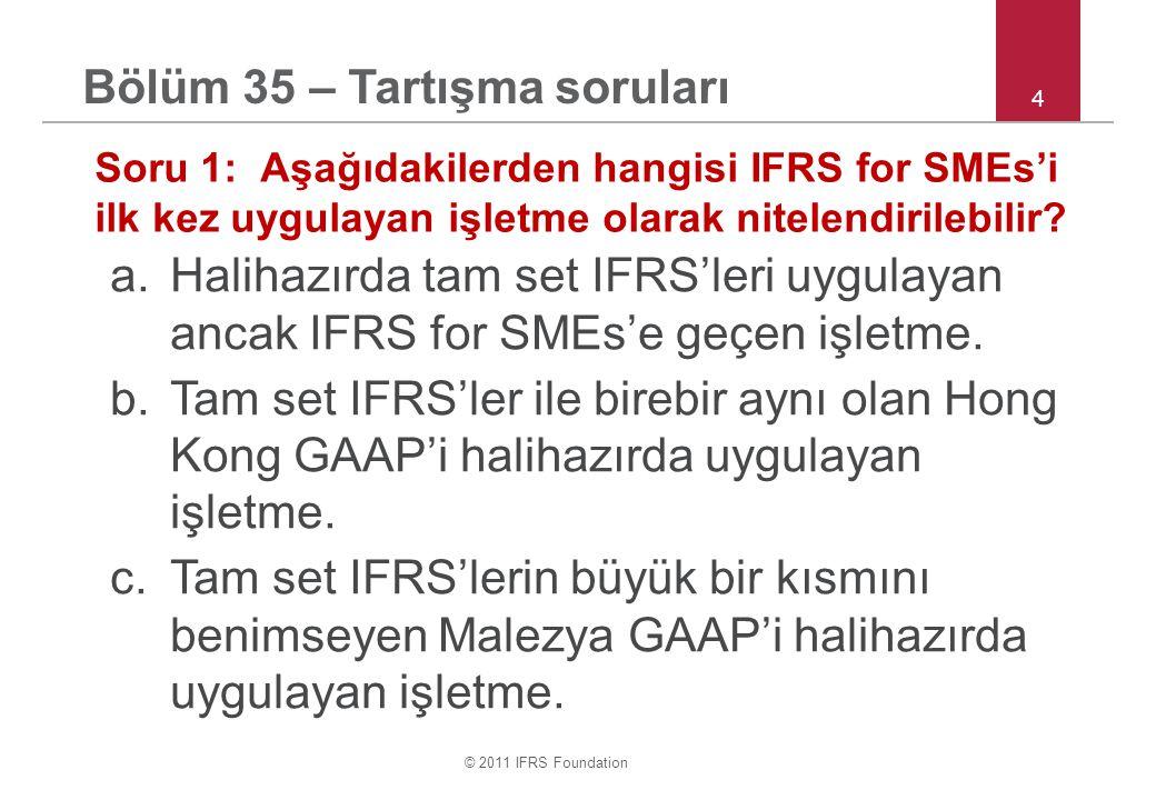 © 2011 IFRS Foundation 5 Bölüm 35 – Tartışma soruları Soru 2: Bir işletme 31 Aralık 2012 itibariyle IFRS for SMEs uygulayacaktır.