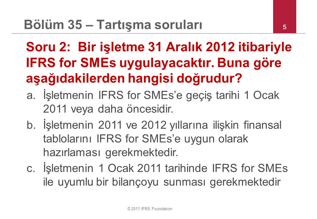 © 2011 IFRS Foundation 5 Bölüm 35 – Tartışma soruları Soru 2: Bir işletme 31 Aralık 2012 itibariyle IFRS for SMEs uygulayacaktır. Buna göre aşağıdakil