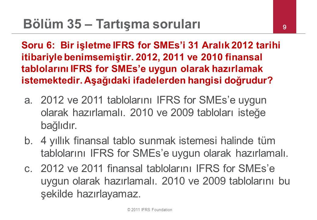© 2011 IFRS Foundation 9 Soru 6: Bir işletme IFRS for SMEs'i 31 Aralık 2012 tarihi itibariyle benimsemiştir. 2012, 2011 ve 2010 finansal tablolarını I