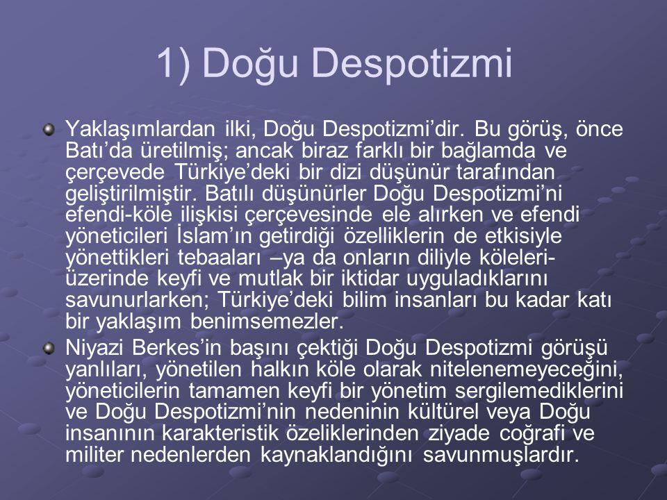1) Doğu Despotizmi Yaklaşımlardan ilki, Doğu Despotizmi'dir. Bu görüş, önce Batı'da üretilmiş; ancak biraz farklı bir bağlamda ve çerçevede Türkiye'de