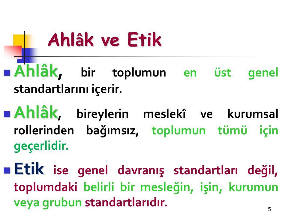 5 Ahl â k ve Etik Ahlâk Ahlâk, bir toplumun en üst genel standartlarını içerir. Ahlâk Ahlâk, bireylerin meslekî ve kurumsal rollerinden bağımsız, topl