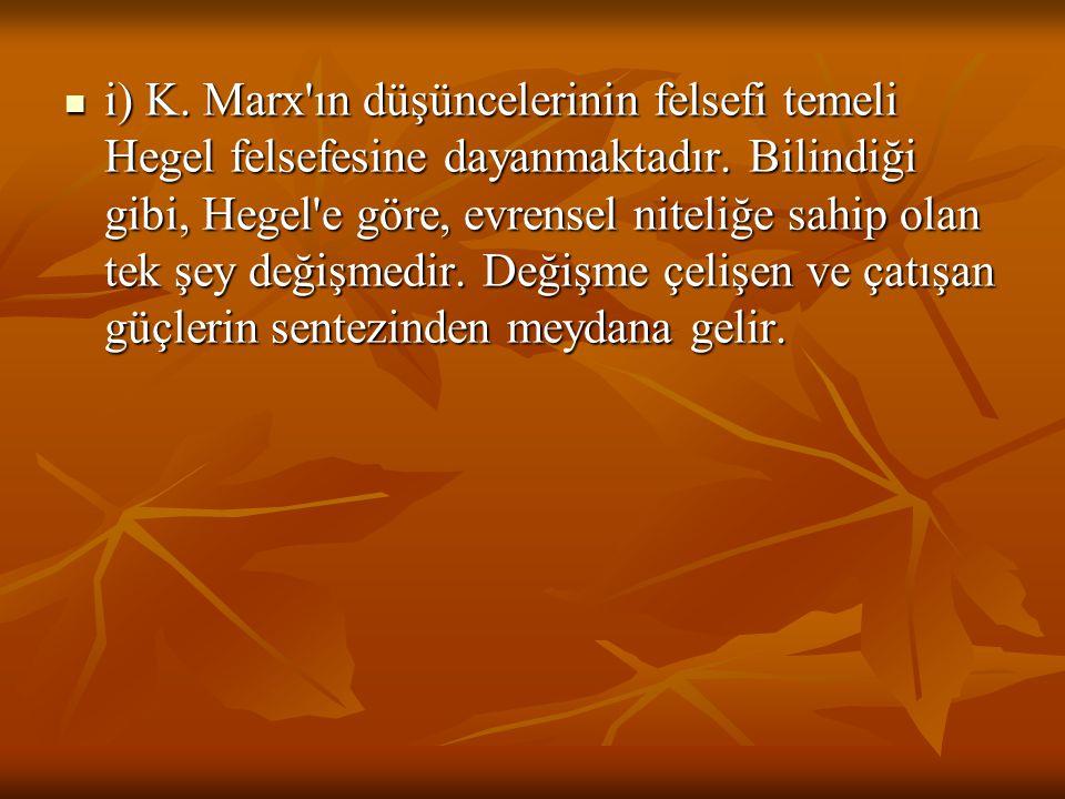 i) K. Marx'ın düşüncelerinin felsefi temeli Hegel felsefesine dayanmaktadır. Bilindiği gibi, Hegel'e göre, evrensel niteliğe sahip olan tek şey değişm