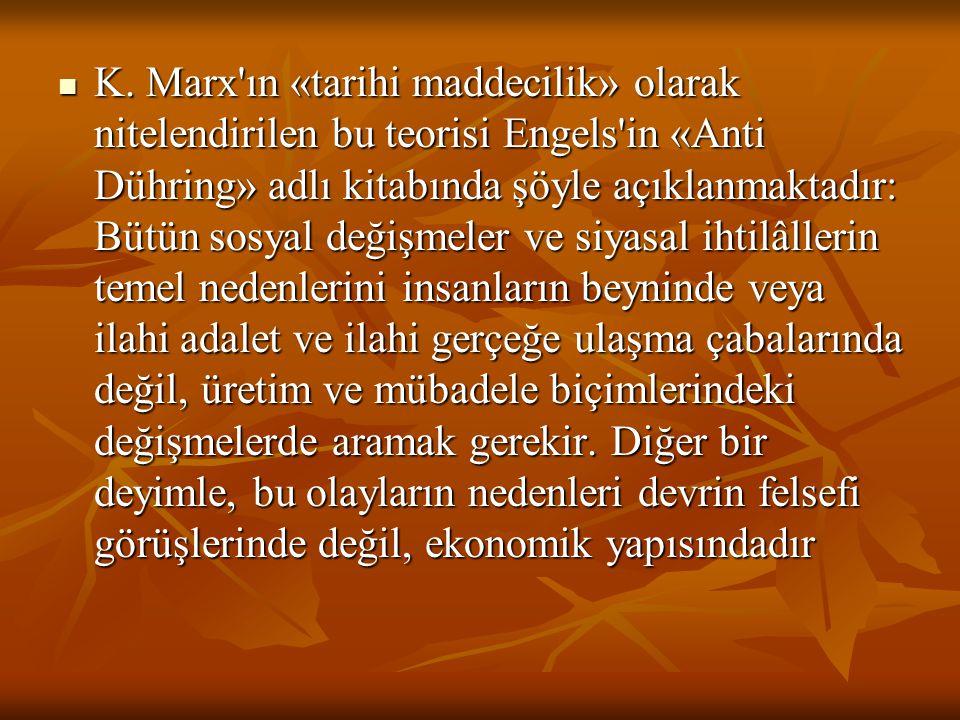 K. Marx'ın «tarihi maddecilik» olarak nitelendirilen bu teorisi Engels'in «Anti Dühring» adlı kitabında şöyle açıklanmaktadır: Bütün sosyal değişmeler