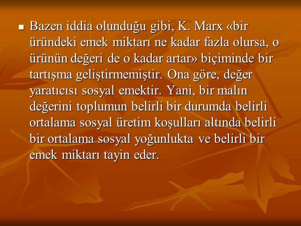 Bazen iddia olunduğu gibi, K. Marx «bir üründeki emek miktarı ne kadar fazla olursa, o ürünün değeri de o kadar artar» biçiminde bir tartışma geliştir