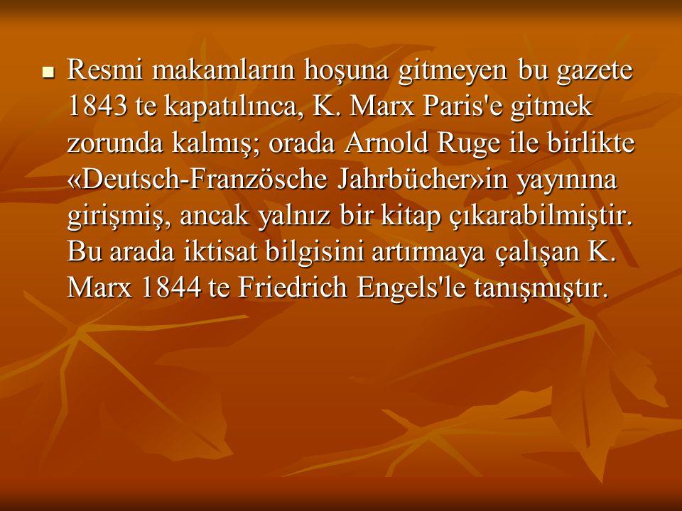 Resmi makamların hoşuna gitmeyen bu gazete 1843 te kapatılınca, K. Marx Paris'e gitmek zorunda kalmış; orada Arnold Ruge ile birlikte «Deutsch-Französ
