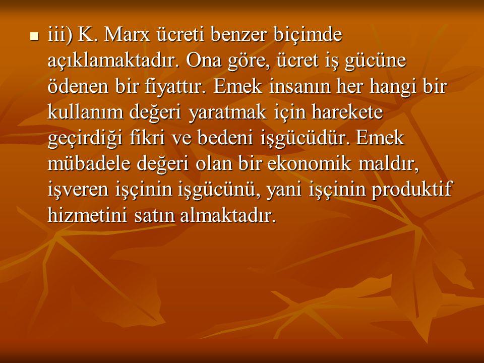 iii) K. Marx ücreti benzer biçimde açıklamaktadır. Ona göre, ücret iş gücüne ödenen bir fiyattır. Emek insanın her hangi bir kullanım değeri yaratmak