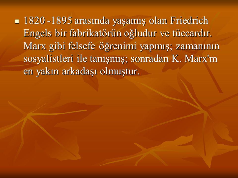 1820 -1895 arasında yaşamış olan Friedrich Engels bir fabrikatörün oğludur ve tüccardır. Marx gibi felsefe öğrenimi yapmış; zamanının sosyalistleri il