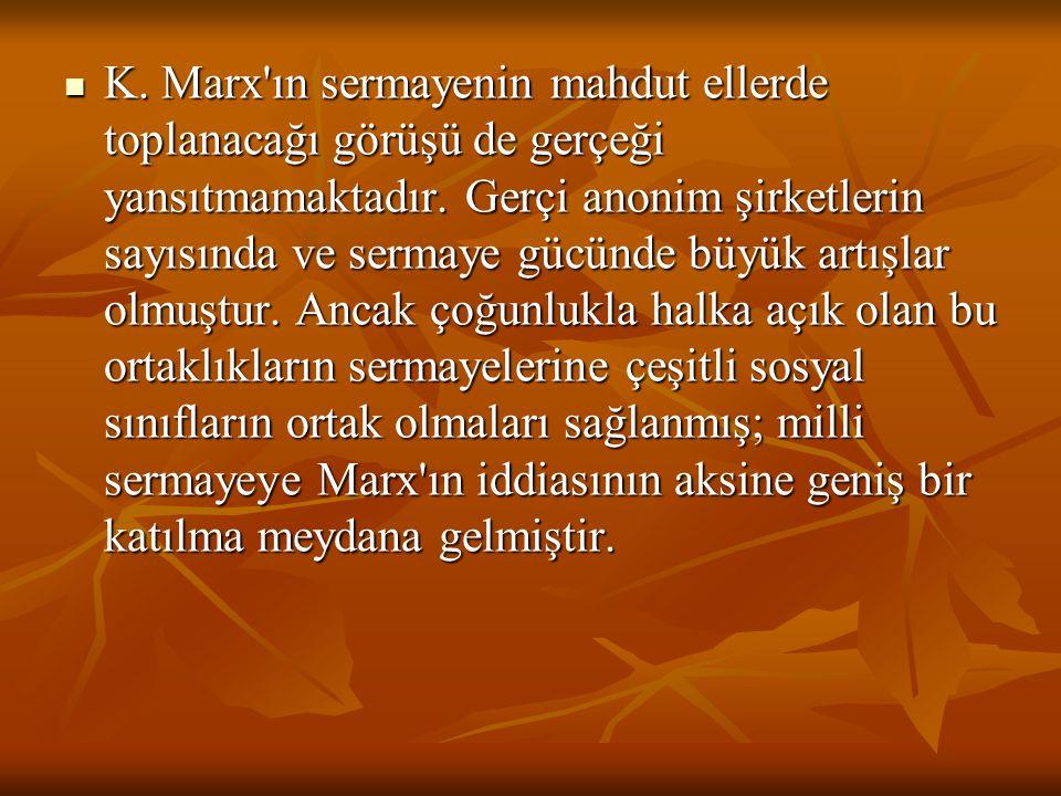 K. Marx'ın sermayenin mahdut ellerde toplanacağı görüşü de gerçeği yansıtmamaktadır. Gerçi anonim şirketlerin sayısında ve sermaye gücünde büyük artış