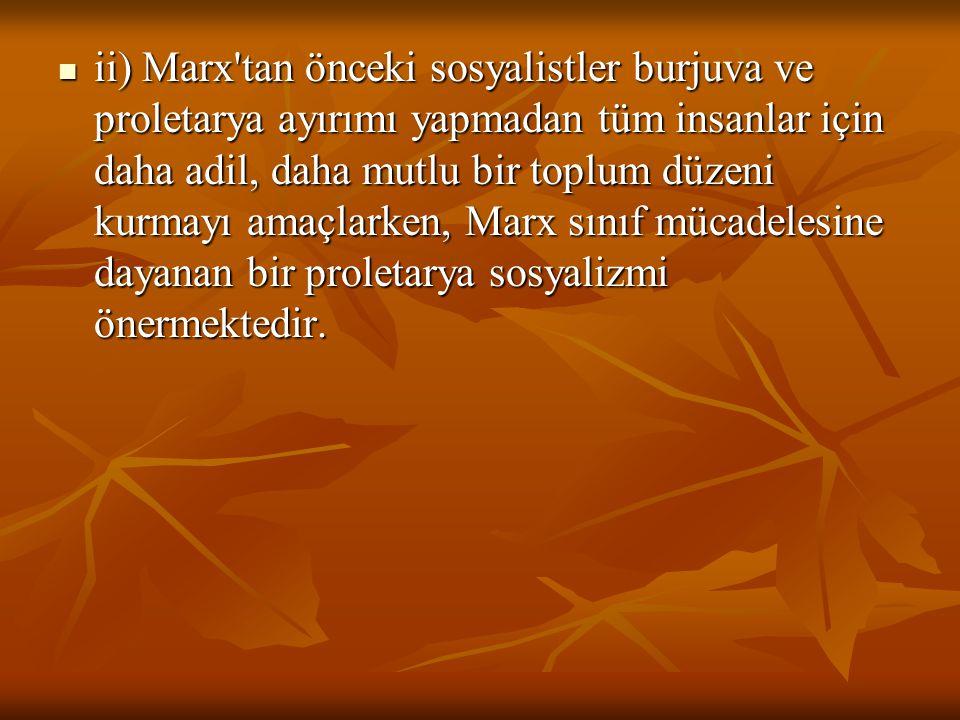 ii) Marx'tan önceki sosyalistler burjuva ve proletarya ayırımı yapmadan tüm insanlar için daha adil, daha mutlu bir toplum düzeni kurmayı amaçlarken,
