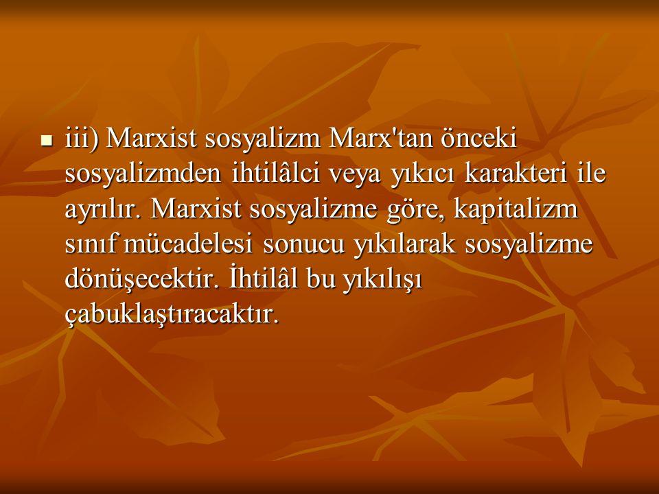 iii) Marxist sosyalizm Marx'tan önceki sosyalizmden ihtilâlci veya yıkıcı karakteri ile ayrılır. Marxist sosyalizme göre, kapitalizm sınıf mücadelesi