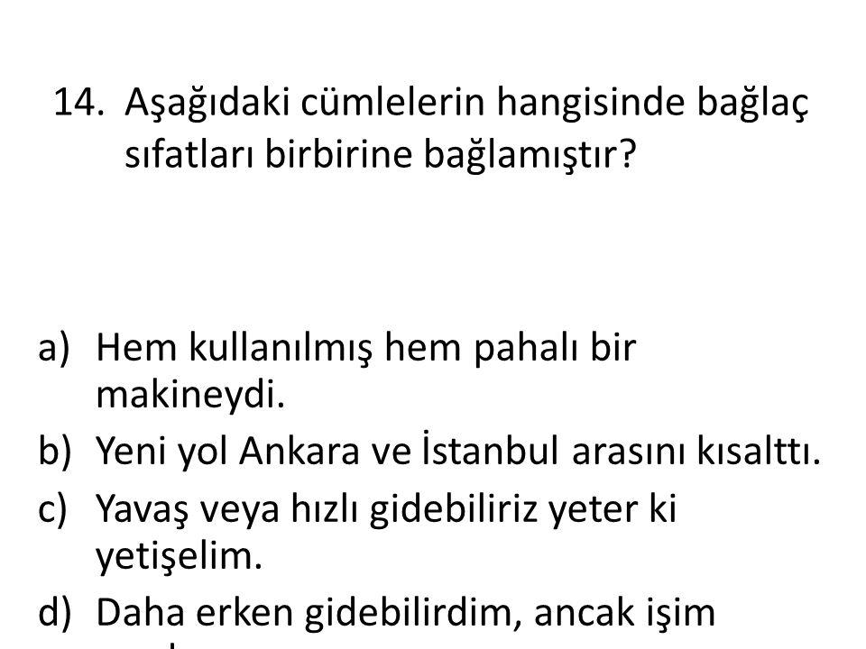 14.Aşağıdaki cümlelerin hangisinde bağlaç sıfatları birbirine bağlamıştır? a)Hem kullanılmış hem pahalı bir makineydi. b)Yeni yol Ankara ve İstanbul a