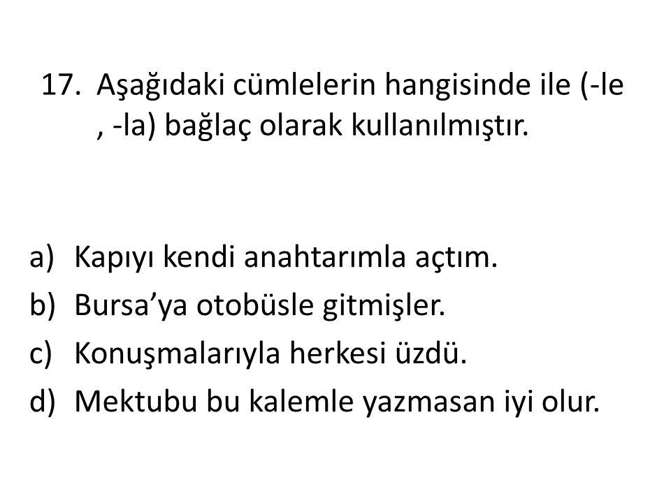 17.Aşağıdaki cümlelerin hangisinde ile (-le, -la) bağlaç olarak kullanılmıştır. a)Kapıyı kendi anahtarımla açtım. b)Bursa'ya otobüsle gitmişler. c)Kon