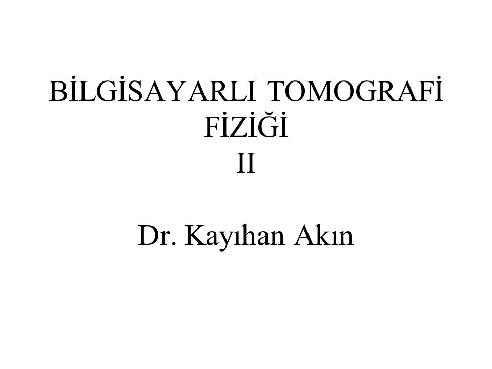 BİLGİSAYARLI TOMOGRAFİ FİZİĞİ II Dr. Kayıhan Akın