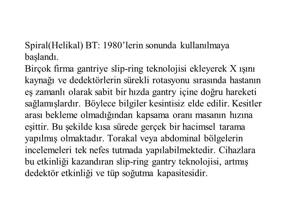 Spiral(Helikal) BT: 1980'lerin sonunda kullanılmaya başlandı. Birçok firma gantriye slip-ring teknolojisi ekleyerek X ışını kaynağı ve dedektörlerin s