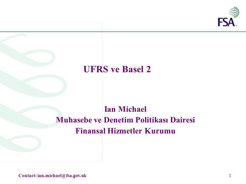 1 UFRS ve Basel 2 Ian Michael Muhasebe ve Denetim Politikası Dairesi Finansal Hizmetler Kurumu Contact: ian.michael@fsa.gov.uk