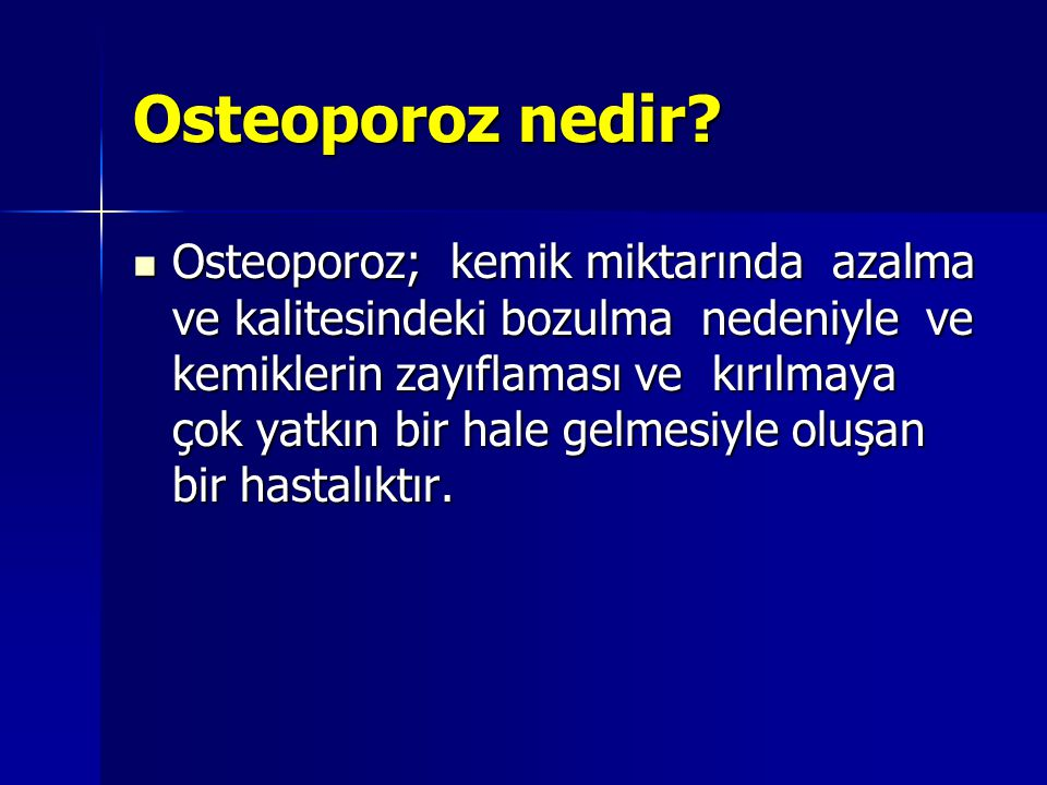 Osteoporoz nedir? Osteoporoz; kemik miktarında azalma ve kalitesindeki bozulma nedeniyle ve kemiklerin zayıflaması ve kırılmaya çok yatkın bir hale ge