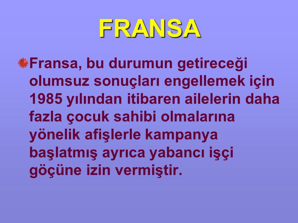 FRANSA Fransa, bu durumun getireceği olumsuz sonuçları engellemek için 1985 yılından itibaren ailelerin daha fazla çocuk sahibi olmalarına yönelik afişlerle kampanya başlatmış ayrıca yabancı işçi göçüne izin vermiştir.