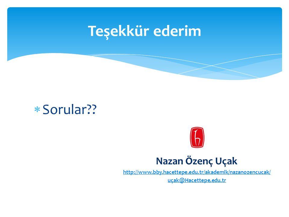  Sorular?? Nazan Özenç Uçak http://www.bby.hacettepe.edu.tr/akademik/nazanozencucak/ uçak@Hacettepe.edu.tr Teşekkür ederim