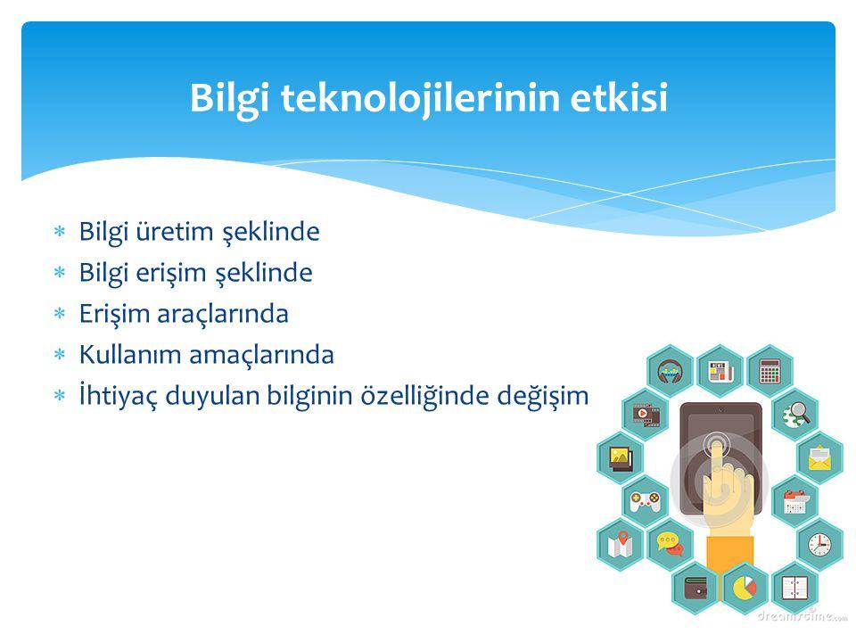  Bilgi üretim şeklinde  Bilgi erişim şeklinde  Erişim araçlarında  Kullanım amaçlarında  İhtiyaç duyulan bilginin özelliğinde değişim Bilgi tekno