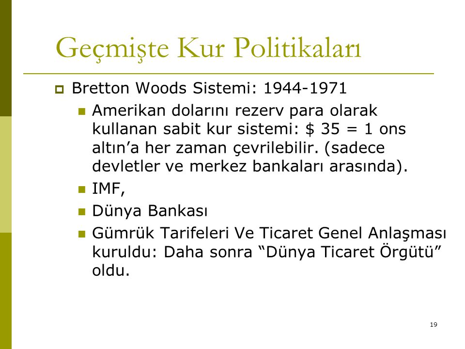 19 Geçmişte Kur Politikaları  Bretton Woods Sistemi: 1944-1971 Amerikan dolarını rezerv para olarak kullanan sabit kur sistemi: $ 35 = 1 ons altın'a her zaman çevrilebilir.