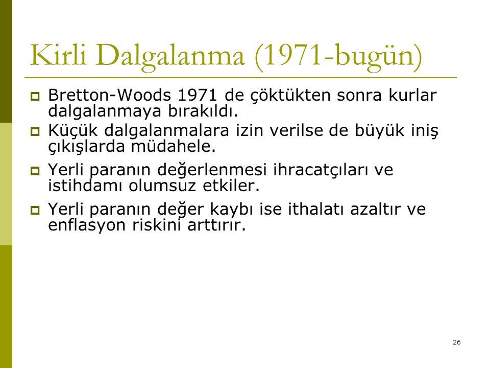 26 Kirli Dalgalanma (1971-bugün)  Bretton-Woods 1971 de çöktükten sonra kurlar dalgalanmaya bırakıldı.