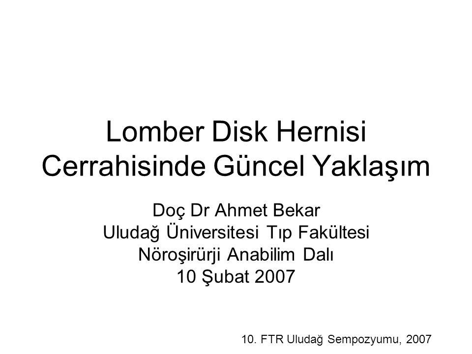 Lomber Disk Hernisi Cerrahisinde Güncel Yaklaşım Doç Dr Ahmet Bekar Uludağ Üniversitesi Tıp Fakültesi Nöroşirürji Anabilim Dalı 10 Şubat 2007 10.