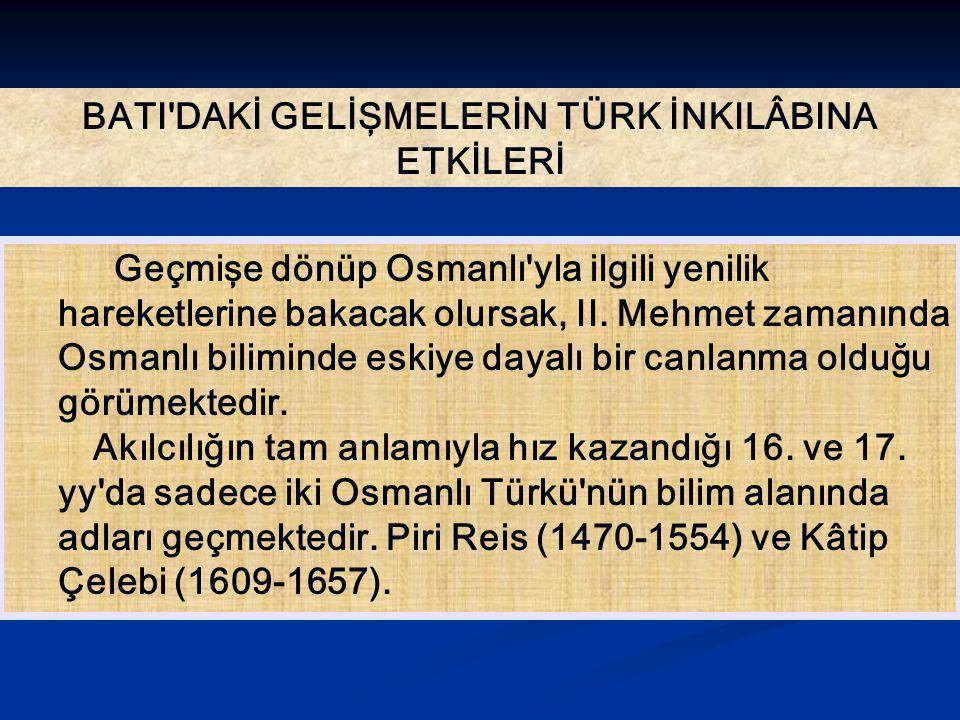 BATI DAKİ GELİŞMELERİN TÜRK İNKILÂBINA ETKİLERİ Geçmişe dönüp Osmanlı yla ilgili yenilik hareketlerine bakacak olursak, II.
