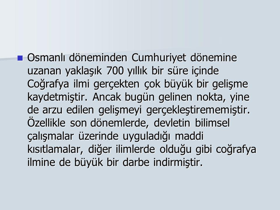 Osmanlı döneminden Cumhuriyet dönemine uzanan yaklaşık 700 yıllık bir süre içinde Coğrafya ilmi gerçekten çok büyük bir gelişme kaydetmiştir. Ancak bu