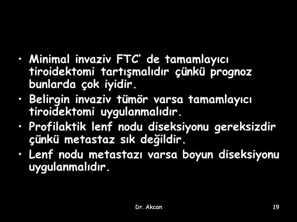 Dr. Akcan19 Minimal invaziv FTC' de tamamlayıcı tiroidektomi tartışmalıdır çünkü prognoz bunlarda çok iyidir. Belirgin invaziv tümör varsa tamamlayıcı