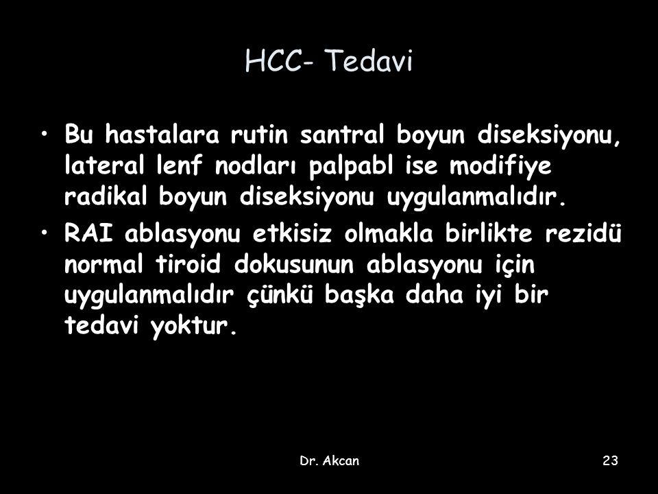 Dr. Akcan23 HCC- Tedavi Bu hastalara rutin santral boyun diseksiyonu, lateral lenf nodları palpabl ise modifiye radikal boyun diseksiyonu uygulanmalıd