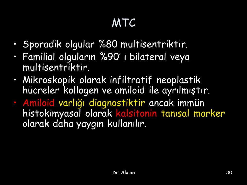 Dr. Akcan30 MTC Sporadik olgular %80 multisentriktir. Familial olguların %90' ı bilateral veya multisentriktir. Mikroskopik olarak infiltratif neoplas