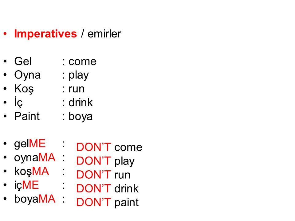 Imperatives / emirler Gel: come Oyna: play Koş: run İç: drink Paint : boya gelME: oynaMA: koşMA: içME: boyaMA: DON'T come DON'T play DON'T run DON'T d