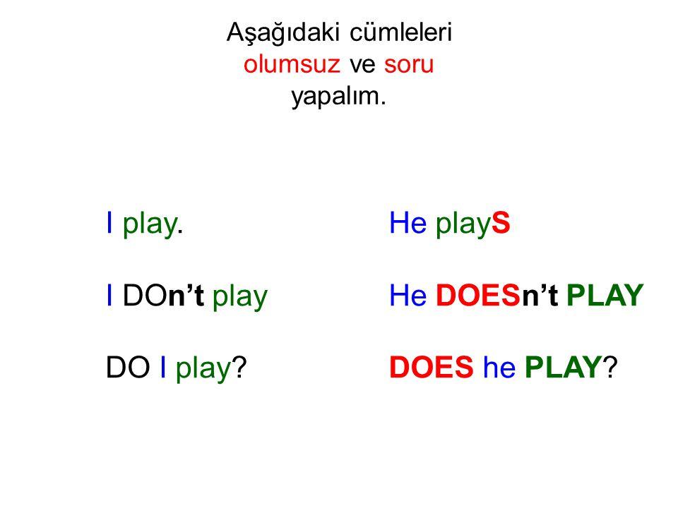 Aşağıdaki cümleleri olumsuz ve soru yapalım. I play. I DOn't play DO I play? He playS He DOESn't PLAY DOES he PLAY?