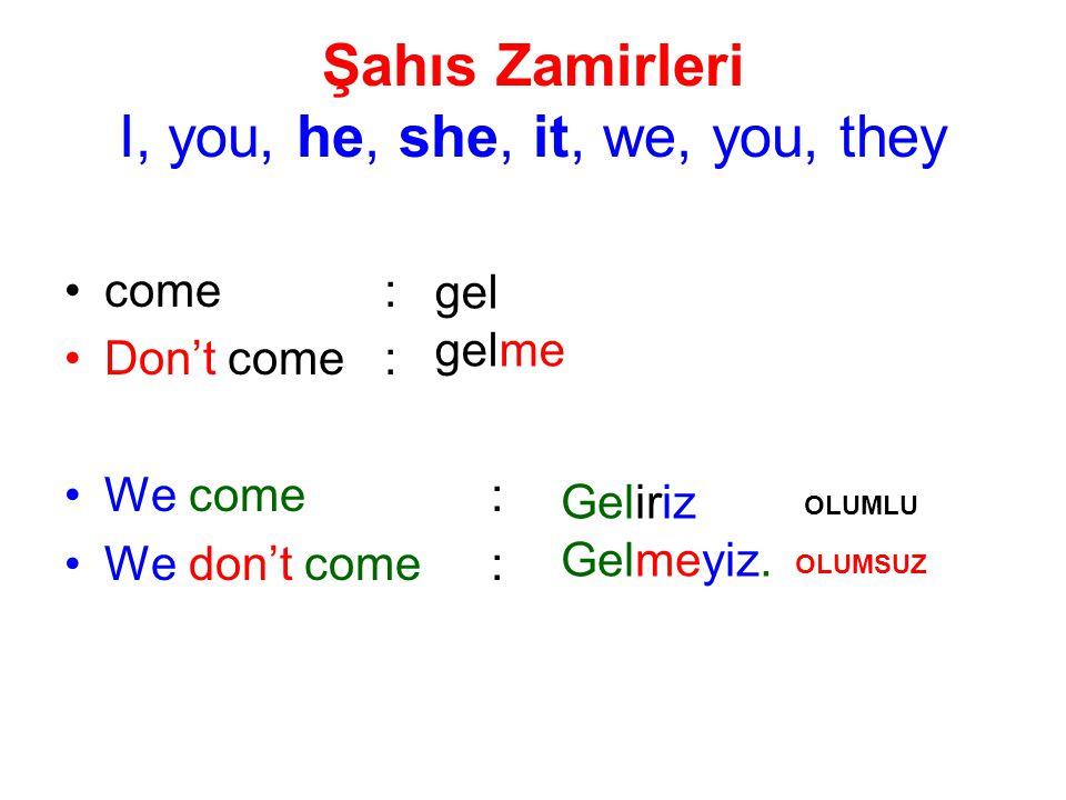 Şahıs Zamirleri I, you, he, she, it, we, you, they come: Don't come: We come: We don't come: gel gelme Geliriz Gelmeyiz. OLUMLU OLUMSUZ