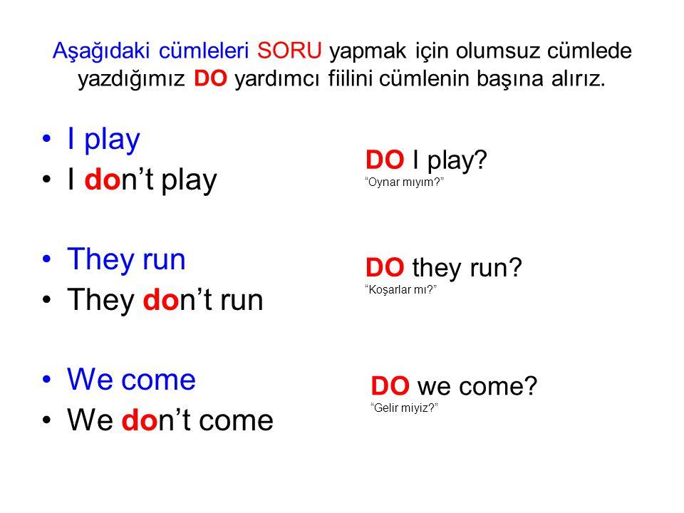 Aşağıdaki cümleleri SORU yapmak için olumsuz cümlede yazdığımız DO yardımcı fiilini cümlenin başına alırız. I play I don't play They run They don't ru
