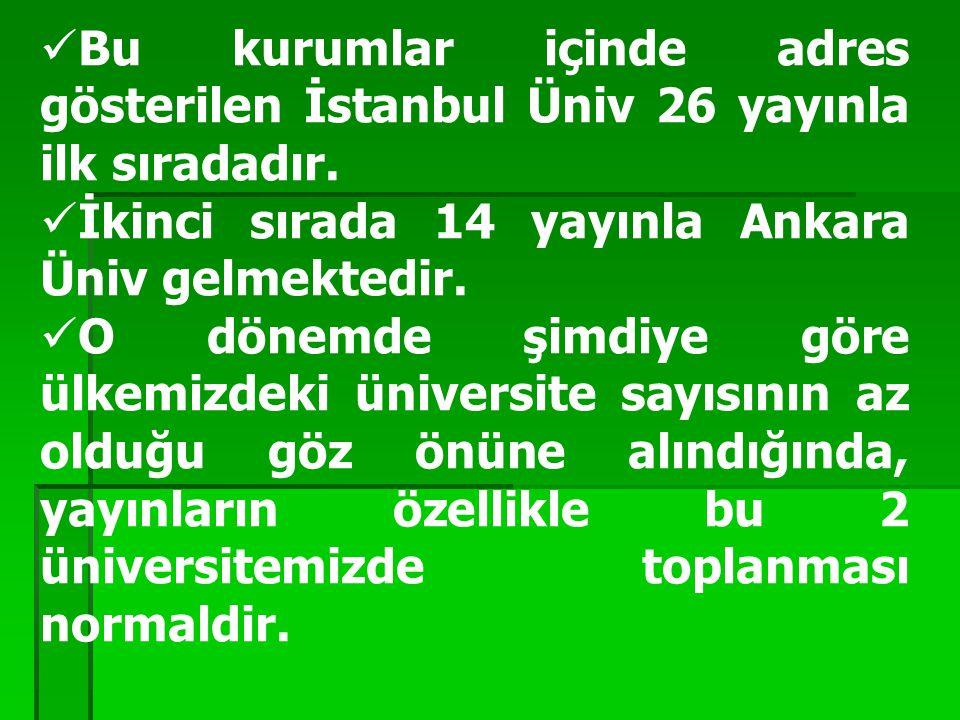 Bu kurumlar içinde adres gösterilen İstanbul Üniv 26 yayınla ilk sıradadır. İkinci sırada 14 yayınla Ankara Üniv gelmektedir. O dönemde şimdiye göre ü
